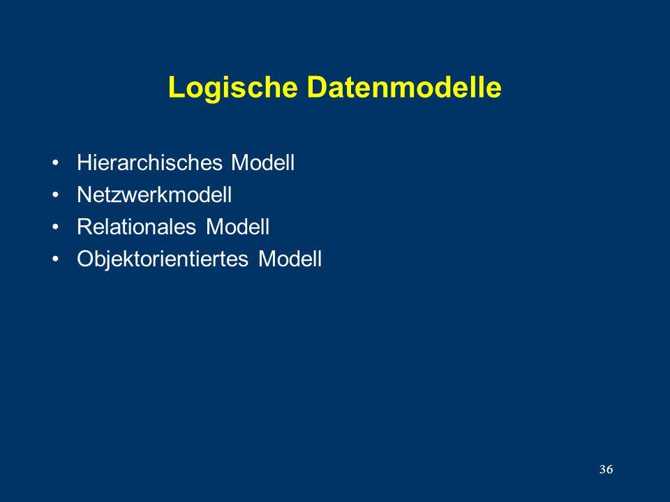 36 Logische Datenmodelle Hierarchisches Modell Netzwerkmodell Relationales Modell Objektorientiertes Modell