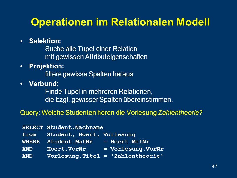 47 Operationen im Relationalen Modell Selektion: Suche alle Tupel einer Relation mit gewissen Attributeigenschaften Projektion: filtere gewisse Spalten heraus Verbund: Finde Tupel in mehreren Relationen, die bzgl.