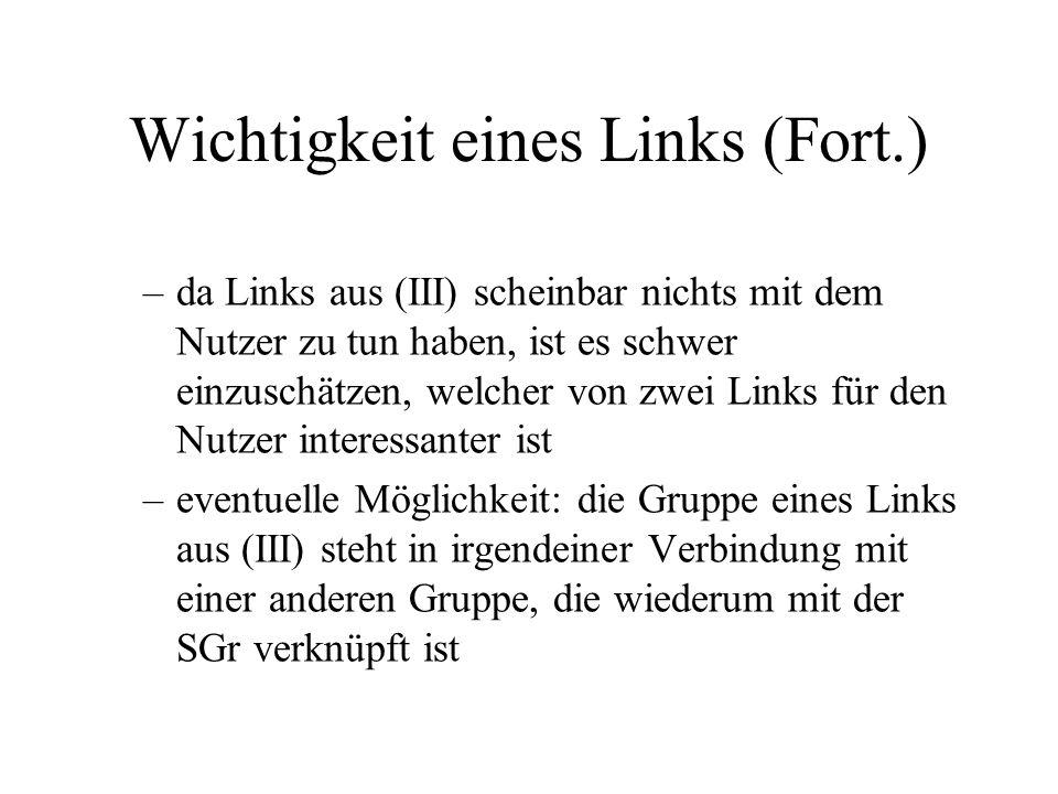 Wichtigkeit eines Links (Fort.) –da Links aus (III) scheinbar nichts mit dem Nutzer zu tun haben, ist es schwer einzuschätzen, welcher von zwei Links für den Nutzer interessanter ist –eventuelle Möglichkeit: die Gruppe eines Links aus (III) steht in irgendeiner Verbindung mit einer anderen Gruppe, die wiederum mit der SGr verknüpft ist