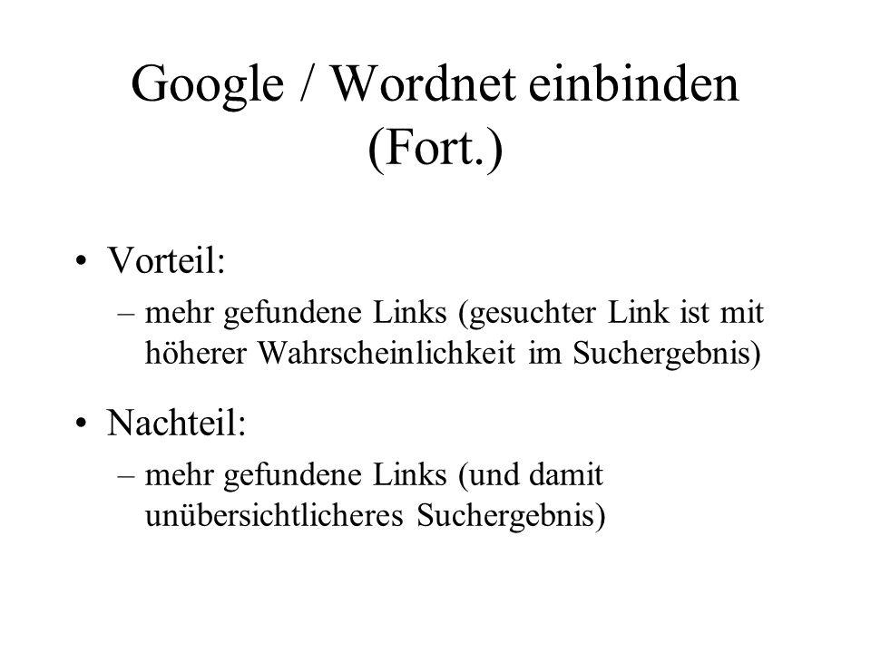 Google / Wordnet einbinden (Fort.) Vorteil: –mehr gefundene Links (gesuchter Link ist mit höherer Wahrscheinlichkeit im Suchergebnis) Nachteil: –mehr gefundene Links (und damit unübersichtlicheres Suchergebnis)