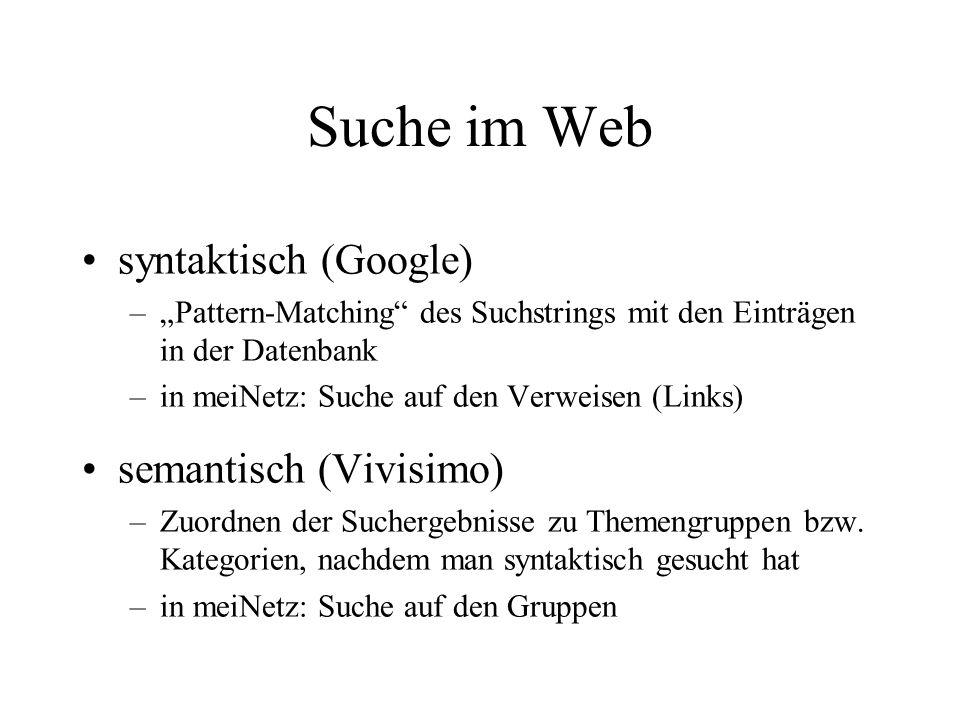 Suche im Web syntaktisch (Google) –Pattern-Matching des Suchstrings mit den Einträgen in der Datenbank –in meiNetz: Suche auf den Verweisen (Links) semantisch (Vivisimo) –Zuordnen der Suchergebnisse zu Themengruppen bzw.