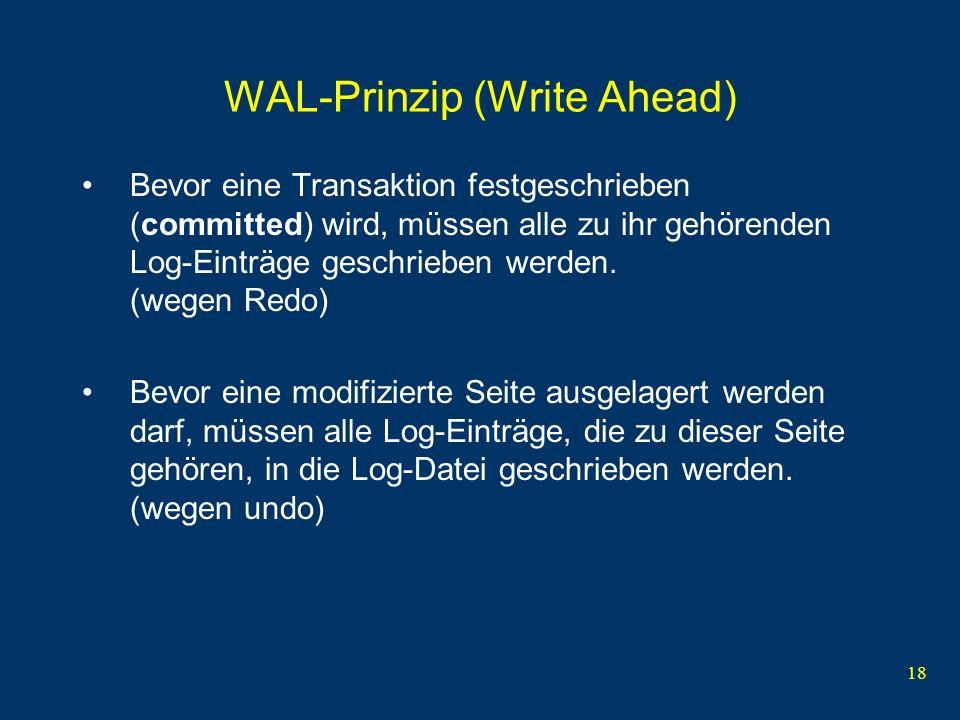 18 WAL-Prinzip (Write Ahead) Bevor eine Transaktion festgeschrieben (committed) wird, müssen alle zu ihr gehörenden Log-Einträge geschrieben werden. (