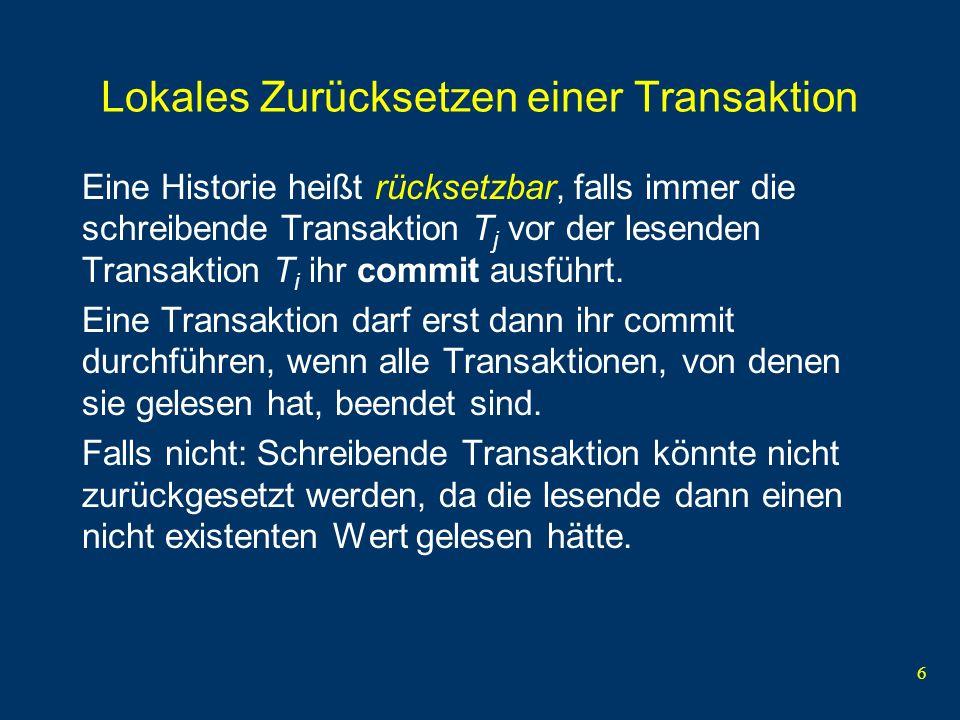 6 Lokales Zurücksetzen einer Transaktion Eine Historie heißt rücksetzbar, falls immer die schreibende Transaktion T j vor der lesenden Transaktion T i