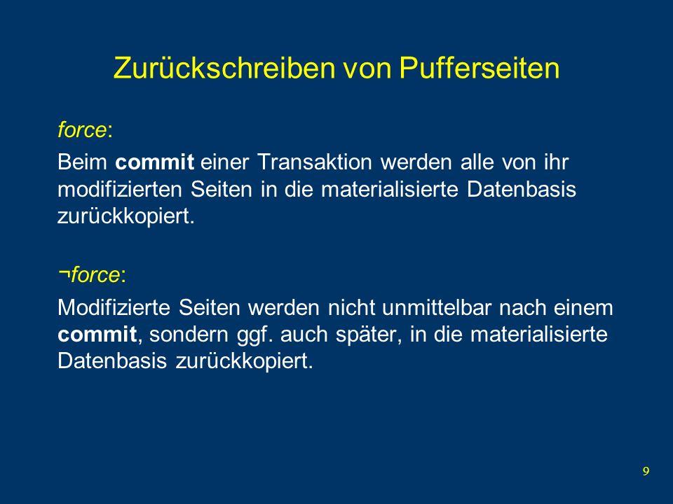 9 Zurückschreiben von Pufferseiten force: Beim commit einer Transaktion werden alle von ihr modifizierten Seiten in die materialisierte Datenbasis zur