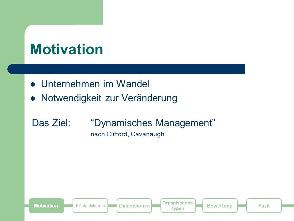 Motivation Erfolgsfaktoren Dimensionen Organisations- typen FazitBewertung Motivation Unternehmen im Wandel Notwendigkeit zur Veränderung Das Ziel: Dy