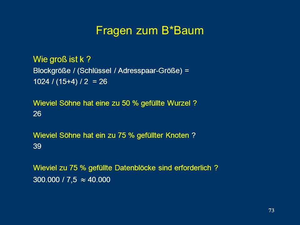 73 Fragen zum B*Baum Wie groß ist k ? Blockgröße / (Schlüssel / Adresspaar-Größe) = 1024 / (15+4) / 2 = 26 Wieviel Söhne hat eine zu 50 % gefüllte Wur