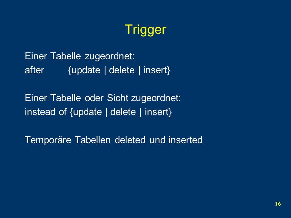 16 Trigger Einer Tabelle zugeordnet: after {update | delete | insert} Einer Tabelle oder Sicht zugeordnet: instead of {update | delete | insert} Temporäre Tabellen deleted und inserted