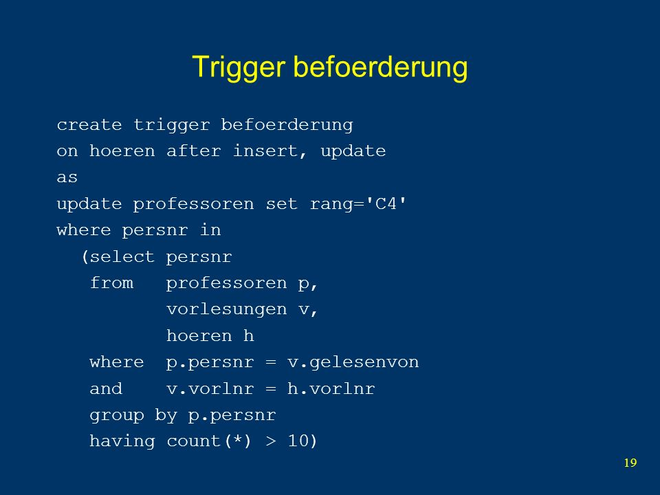 19 Trigger befoerderung create trigger befoerderung on hoeren after insert, update as update professoren set rang= C4 where persnr in (select persnr from professoren p, vorlesungen v, hoeren h where p.persnr = v.gelesenvon and v.vorlnr = h.vorlnr group by p.persnr having count(*) > 10)