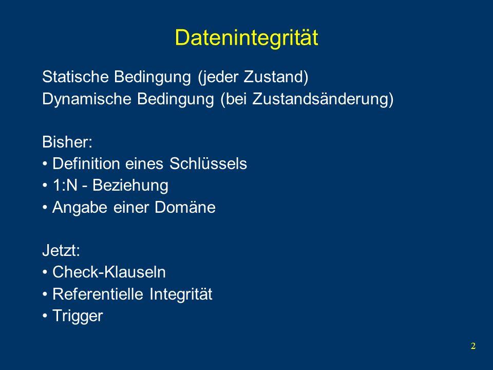 2 Datenintegrität Statische Bedingung (jeder Zustand) Dynamische Bedingung (bei Zustandsänderung) Bisher: Definition eines Schlüssels 1:N - Beziehung Angabe einer Domäne Jetzt: Check-Klauseln Referentielle Integrität Trigger