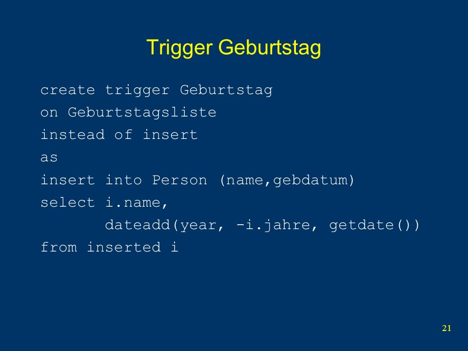 21 Trigger Geburtstag create trigger Geburtstag on Geburtstagsliste instead of insert as insert into Person (name,gebdatum) select i.name, dateadd(year, -i.jahre, getdate()) from inserted i