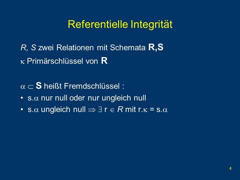 4 Referentielle Integrität R, S zwei Relationen mit Schemata R,S Primärschlüssel von R S heißt Fremdschlüssel : s.