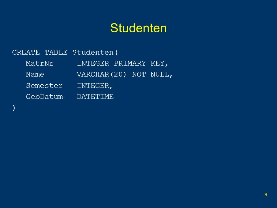 9 Studenten CREATE TABLE Studenten( MatrNr INTEGER PRIMARY KEY, Name VARCHAR(20) NOT NULL, Semester INTEGER, GebDatum DATETIME )