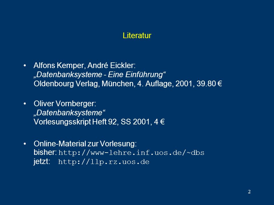 2 Literatur Alfons Kemper, André Eickler: Datenbanksysteme - Eine Einführung Oldenbourg Verlag, München, 4. Auflage, 2001, 39.80 Oliver Vornberger: Da