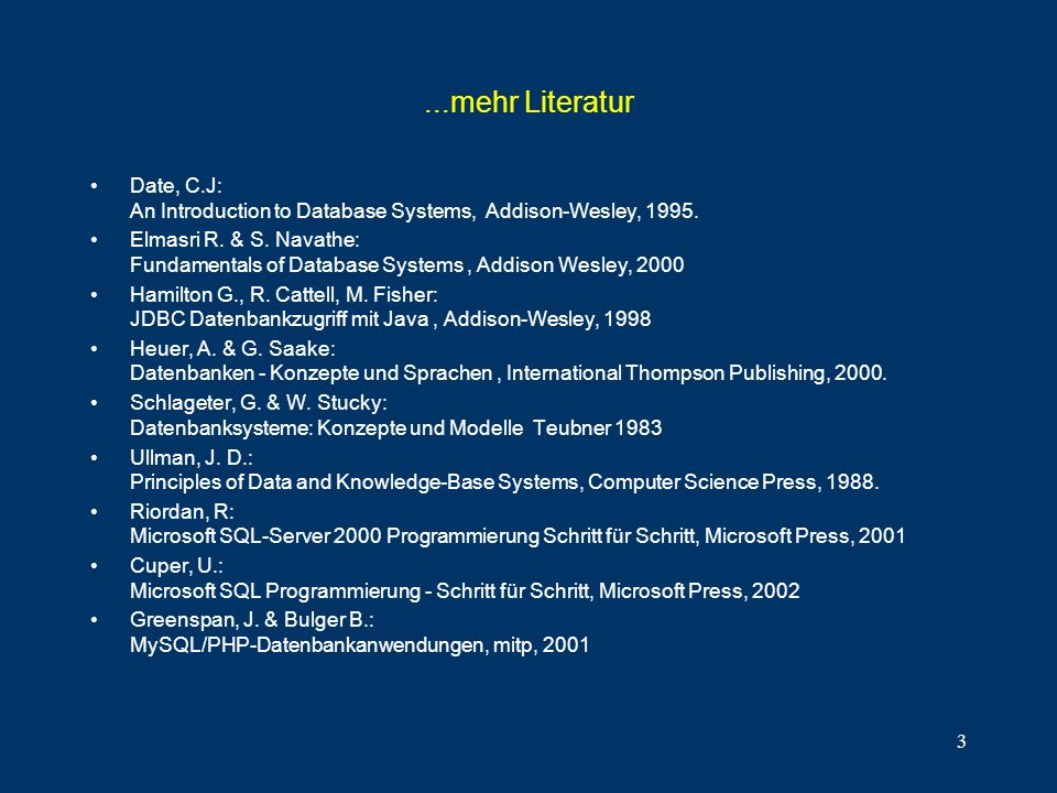 3...mehr Literatur Date, C.J: An Introduction to Database Systems, Addison-Wesley, 1995. Elmasri R. & S. Navathe: Fundamentals of Database Systems, Ad