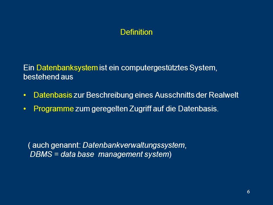 6 Definition Datenbasis zur Beschreibung eines Ausschnitts der Realwelt Programme zum geregelten Zugriff auf die Datenbasis. Ein Datenbanksystem ist e