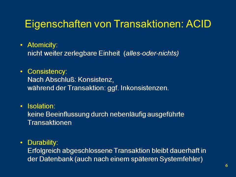 6 Eigenschaften von Transaktionen: ACID Atomicity: nicht weiter zerlegbare Einheit (alles-oder-nichts) Consistency: Nach Abschluß: Konsistenz, während der Transaktion: ggf.