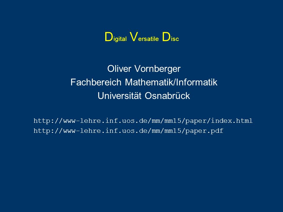 D igital V ersatile D isc Oliver Vornberger Fachbereich Mathematik/Informatik Universität Osnabrück http://www-lehre.inf.uos.de/mm/mm15/paper/index.html http://www-lehre.inf.uos.de/mm/mm15/paper.pdf