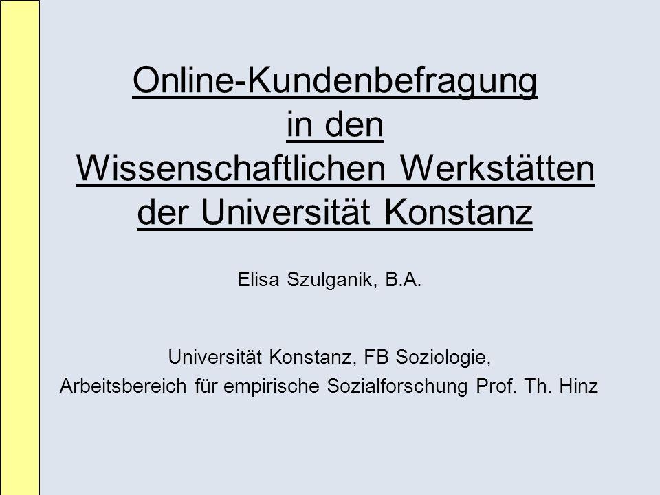 Online-Kundenbefragung in den Wissenschaftlichen Werkstätten der Universität Konstanz Elisa Szulganik, B.A. Universität Konstanz, FB Soziologie, Arbei