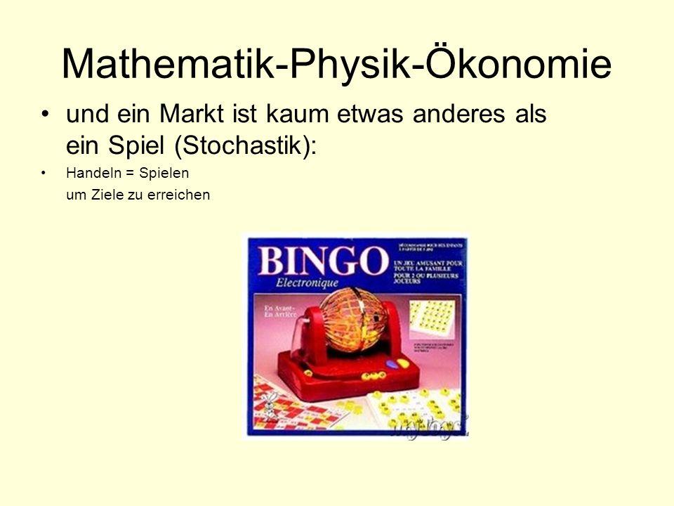 Mathematik-Physik-Ökonomie und ein Markt ist kaum etwas anderes als ein Spiel (Stochastik): Handeln = Spielen um Ziele zu erreichen