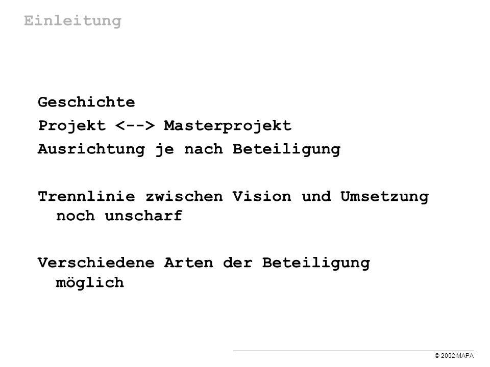 © 2002 MAPA Einleitung Geschichte Projekt Masterprojekt Ausrichtung je nach Beteiligung Trennlinie zwischen Vision und Umsetzung noch unscharf Verschiedene Arten der Beteiligung möglich
