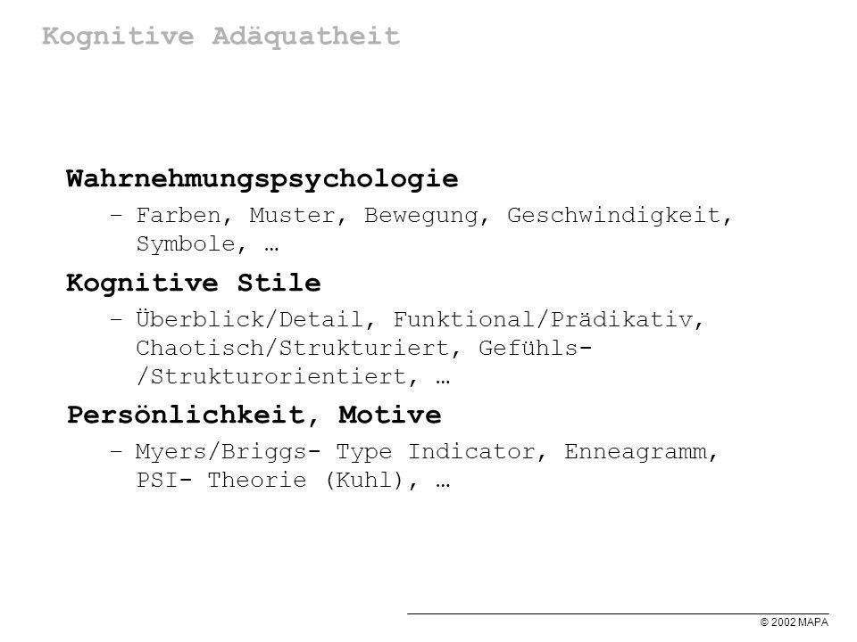 © 2002 MAPA Kognitive Adäquatheit Wahrnehmungspsychologie –Farben, Muster, Bewegung, Geschwindigkeit, Symbole, … Kognitive Stile –Überblick/Detail, Funktional/Prädikativ, Chaotisch/Strukturiert, Gefühls- /Strukturorientiert, … Persönlichkeit, Motive –Myers/Briggs- Type Indicator, Enneagramm, PSI- Theorie (Kuhl), …