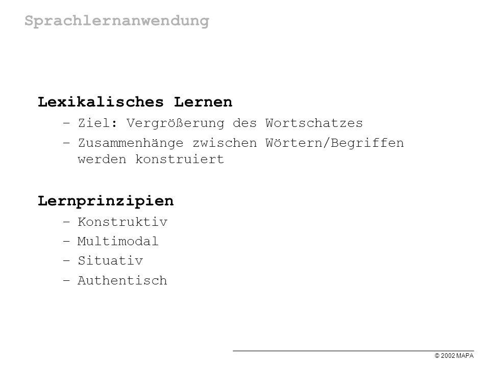 © 2002 MAPA Sprachlernanwendung Lexikalisches Lernen –Ziel: Vergrößerung des Wortschatzes –Zusammenhänge zwischen Wörtern/Begriffen werden konstruiert Lernprinzipien –Konstruktiv –Multimodal –Situativ –Authentisch