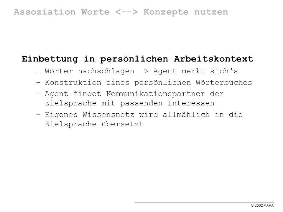 © 2002 MAPA Assoziation Worte Konzepte nutzen Einbettung in persönlichen Arbeitskontext –Wörter nachschlagen -> Agent merkt sichs –Konstruktion eines