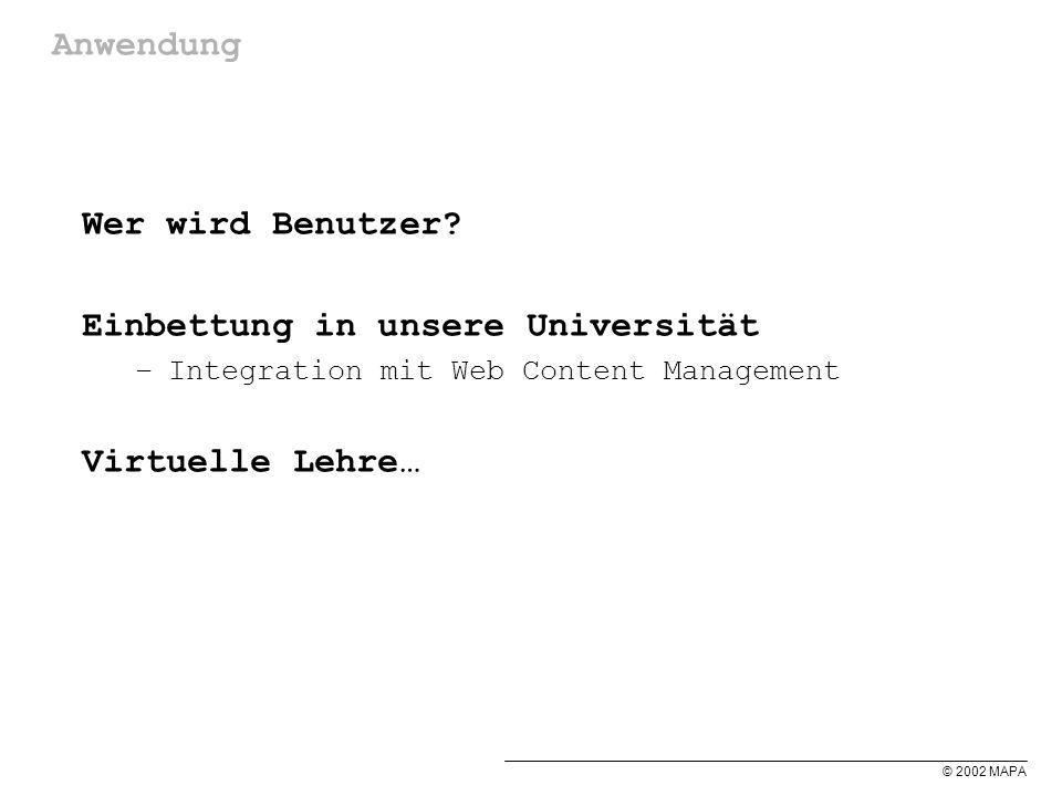 © 2002 MAPA Anwendung Wer wird Benutzer? Einbettung in unsere Universität –Integration mit Web Content Management Virtuelle Lehre…