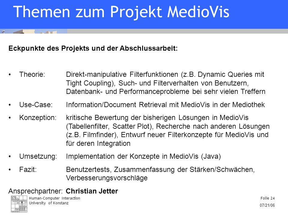 Human-Computer Interaction University of Konstanz Folie 24 07/21/06 Themen zum Projekt MedioVis Eckpunkte des Projekts und der Abschlussarbeit: Theori
