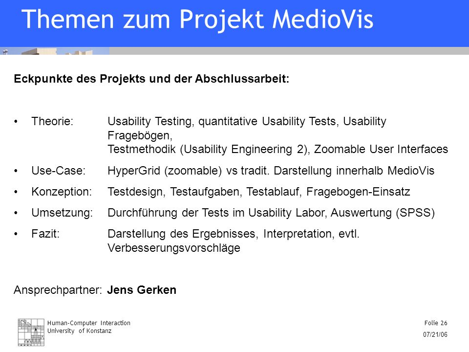 Human-Computer Interaction University of Konstanz Folie 26 07/21/06 Themen zum Projekt MedioVis Eckpunkte des Projekts und der Abschlussarbeit: Theorie: Usability Testing, quantitative Usability Tests, Usability Fragebögen, Testmethodik (Usability Engineering 2), Zoomable User Interfaces Use-Case: HyperGrid (zoomable) vs tradit.