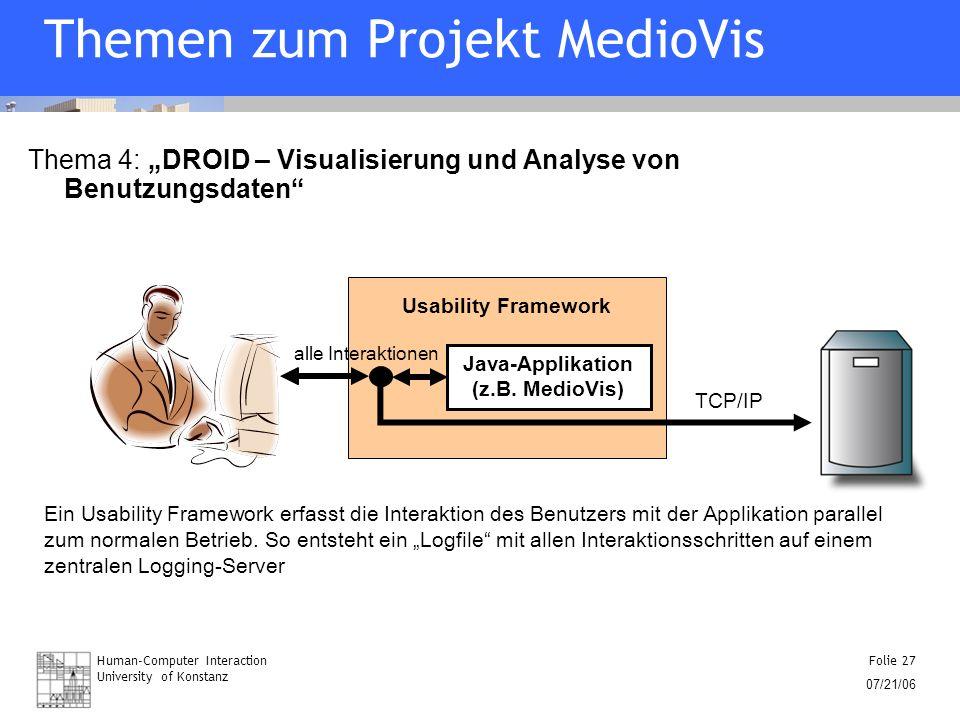 Human-Computer Interaction University of Konstanz Folie 27 07/21/06 Themen zum Projekt MedioVis Thema 4: DROID – Visualisierung und Analyse von Benutz