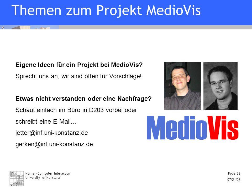 Human-Computer Interaction University of Konstanz Folie 33 07/21/06 Themen zum Projekt MedioVis Eigene Ideen für ein Projekt bei MedioVis? Sprecht uns