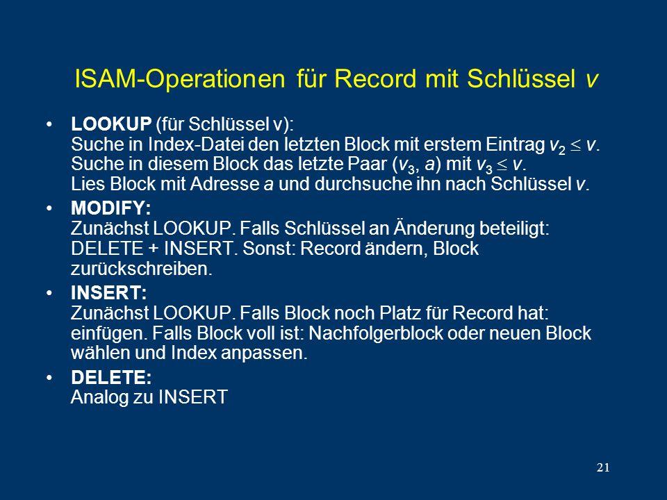 21 ISAM-Operationen für Record mit Schlüssel v LOOKUP (für Schlüssel v): Suche in Index-Datei den letzten Block mit erstem Eintrag v 2 v. Suche in die