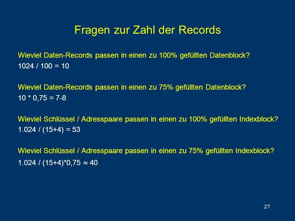 27 Fragen zur Zahl der Records Wieviel Daten-Records passen in einen zu 100% gefüllten Datenblock? 1024 / 100 = 10 Wieviel Daten-Records passen in ein