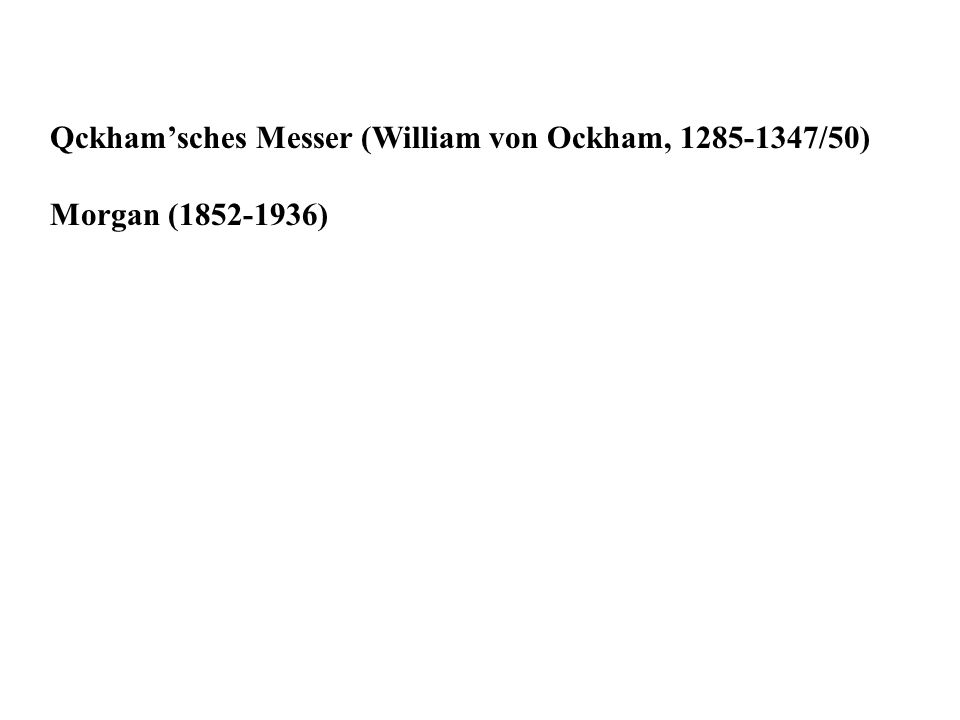Qckhamsches Messer (William von Ockham, 1285-1347/50) Morgan (1852-1936)