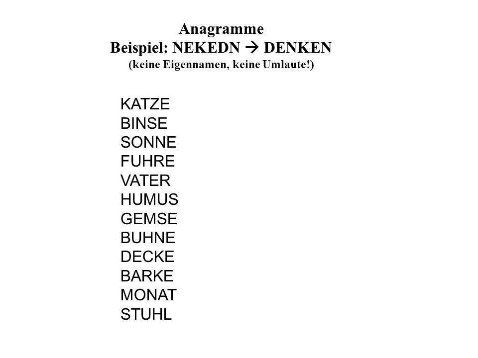 Anagramme Beispiel: NEKEDN DENKEN (keine Eigennamen, keine Umlaute!) KATZE BINSE SONNE FUHRE VATER HUMUS GEMSE BUHNE DECKE BARKE MONAT STUHL
