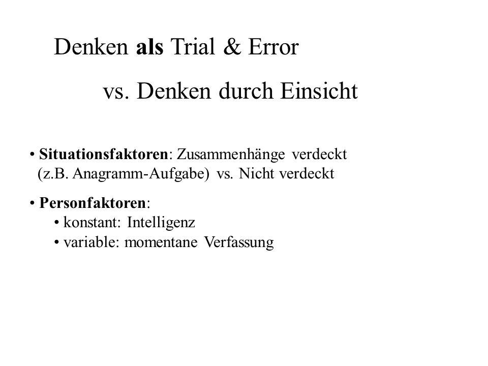 Denken als Trial & Error vs. Denken durch Einsicht Situationsfaktoren: Zusammenhänge verdeckt (z.B. Anagramm-Aufgabe) vs. Nicht verdeckt Personfaktore