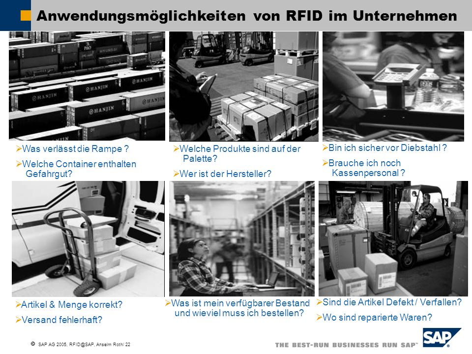 SAP AG 2005, RFID@SAP, Anselm Roth/ 23 SAP RFID is more than Inventory Management 1.Warehouse Automation, shipping and receiving – Pacific Cycle, CPG, High Tech, Pharma 2.Inventory visibility – Pacific Cycle, World KitchenCPG, High Tech (consumer side) and Pharma 3.Asset Tracking for returnables – CHEP pallets and Automotive Kanban 4.In Pharmaceuticals - drug tracking / pedigree and counterfeit protection 5.Maintenance and Repair - Fraport ventilation 6.Spare Parts tracking - Airbus tool tracking 7.Manufacturing assembly - Airbus A380 assembly
