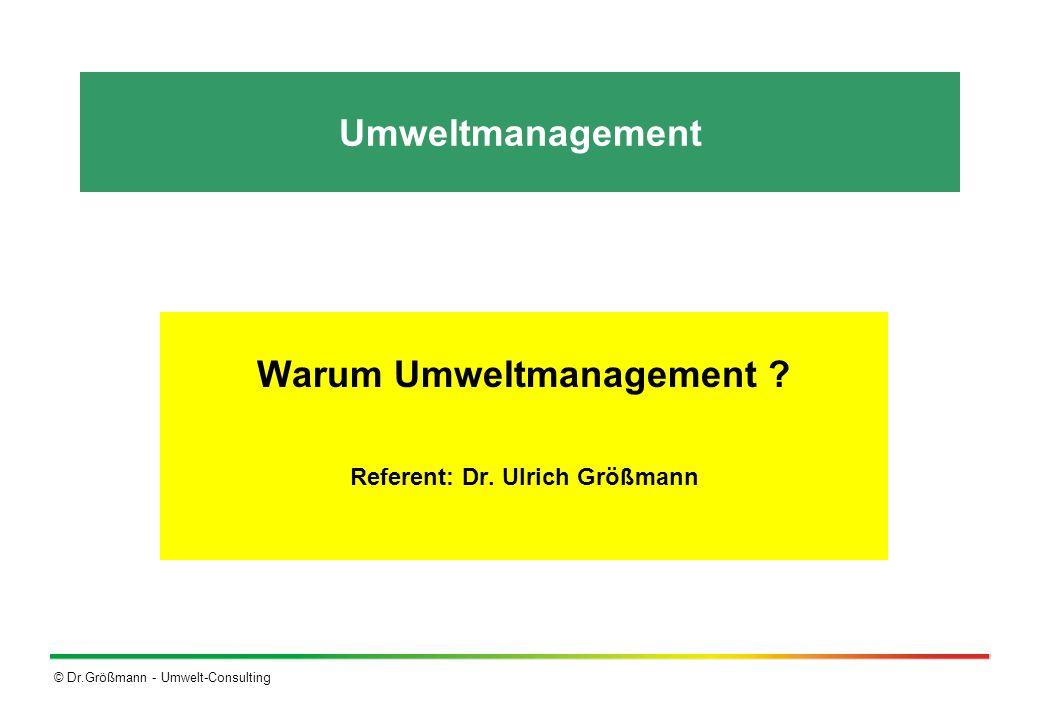 © Dr.Größmann - Umwelt-Consulting Umweltmanagement Warum Umweltmanagement ? Referent: Dr. Ulrich Größmann