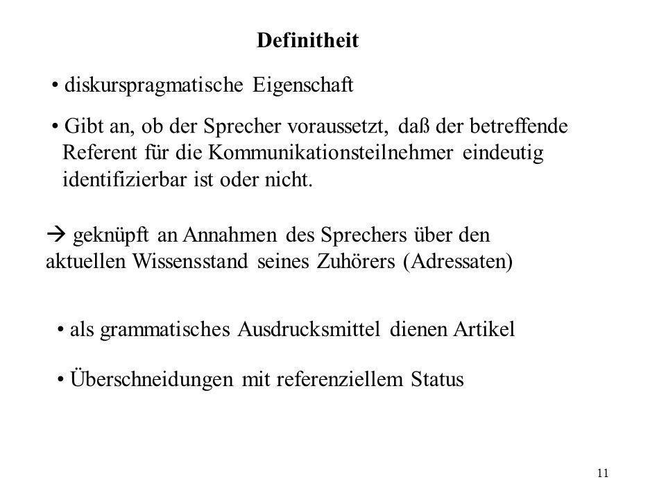11 Definitheit diskurspragmatische Eigenschaft Gibt an, ob der Sprecher voraussetzt, daß der betreffende Referent für die Kommunikationsteilnehmer ein