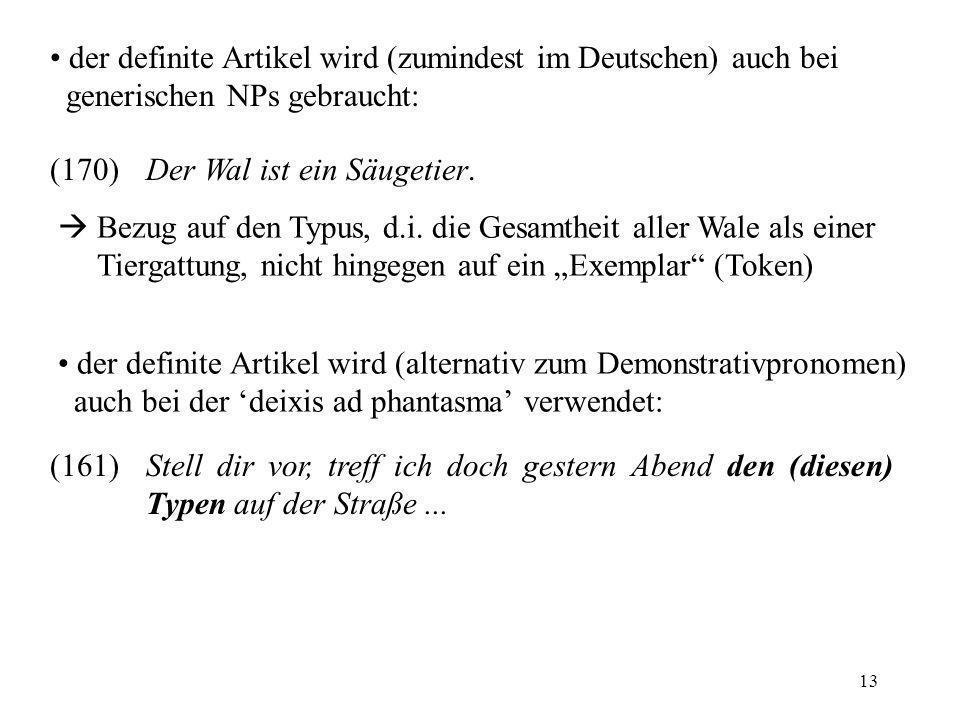 13 der definite Artikel wird (zumindest im Deutschen) auch bei generischen NPs gebraucht: (170)Der Wal ist ein Säugetier. Bezug auf den Typus, d.i. di