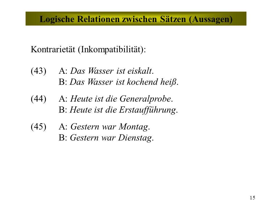 15 Logische Relationen zwischen Sätzen (Aussagen) Kontrarietät (Inkompatibilität): (43)A: Das Wasser ist eiskalt.
