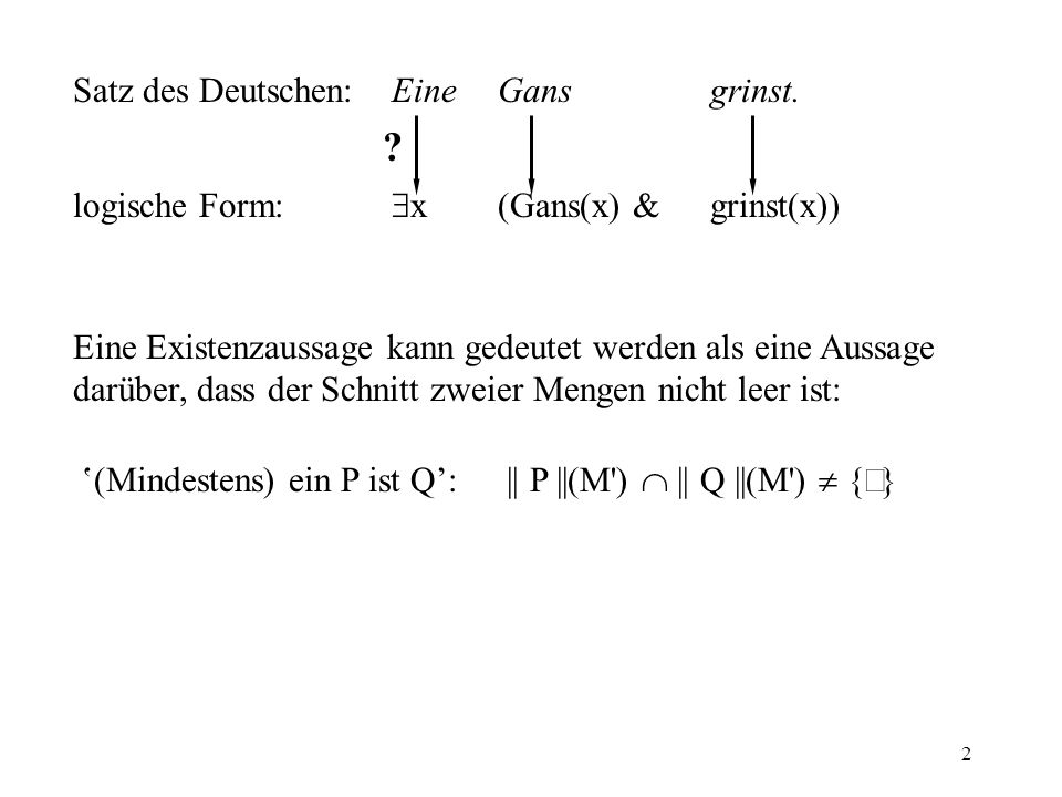 2 Satz des Deutschen:Eine Gansgrinst.logische Form: x (Gans(x) & grinst(x)) .