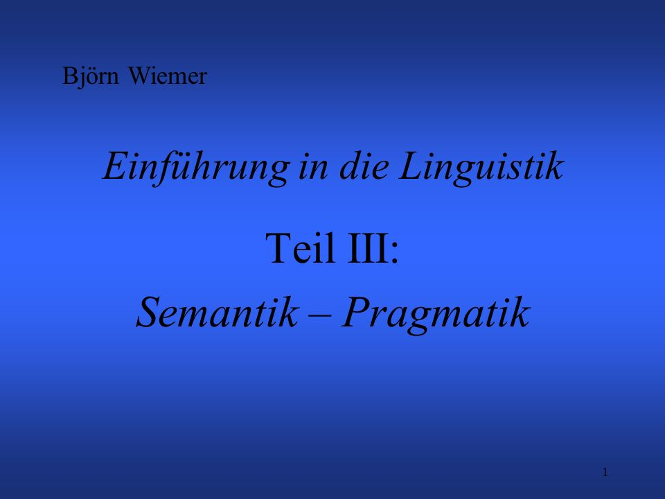 1 Einführung in die Linguistik Teil III: Semantik – Pragmatik Björn Wiemer
