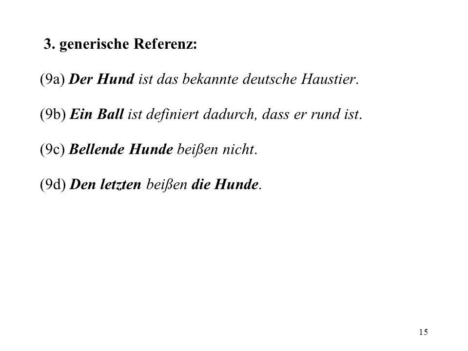 15 3. generische Referenz: (9a) Der Hund ist das bekannte deutsche Haustier. (9b) Ein Ball ist definiert dadurch, dass er rund ist. (9c) Bellende Hund