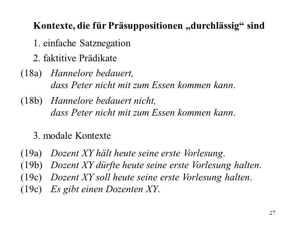 27 Kontexte, die für Präsuppositionen durchlässig sind 1. einfache Satznegation 2. faktitive Prädikate (18a)Hannelore bedauert, dass Peter nicht mit z