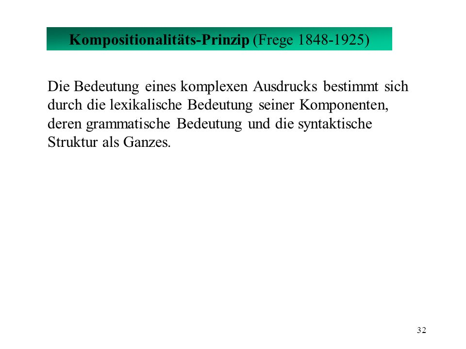 32 Kompositionalitäts-Prinzip (Frege 1848-1925) Die Bedeutung eines komplexen Ausdrucks bestimmt sich durch die lexikalische Bedeutung seiner Komponen
