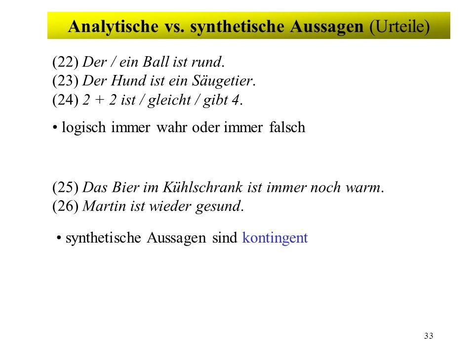 33 Analytische vs. synthetische Aussagen (Urteile) (22) Der / ein Ball ist rund. (23) Der Hund ist ein Säugetier. (24) 2 + 2 ist / gleicht / gibt 4. (