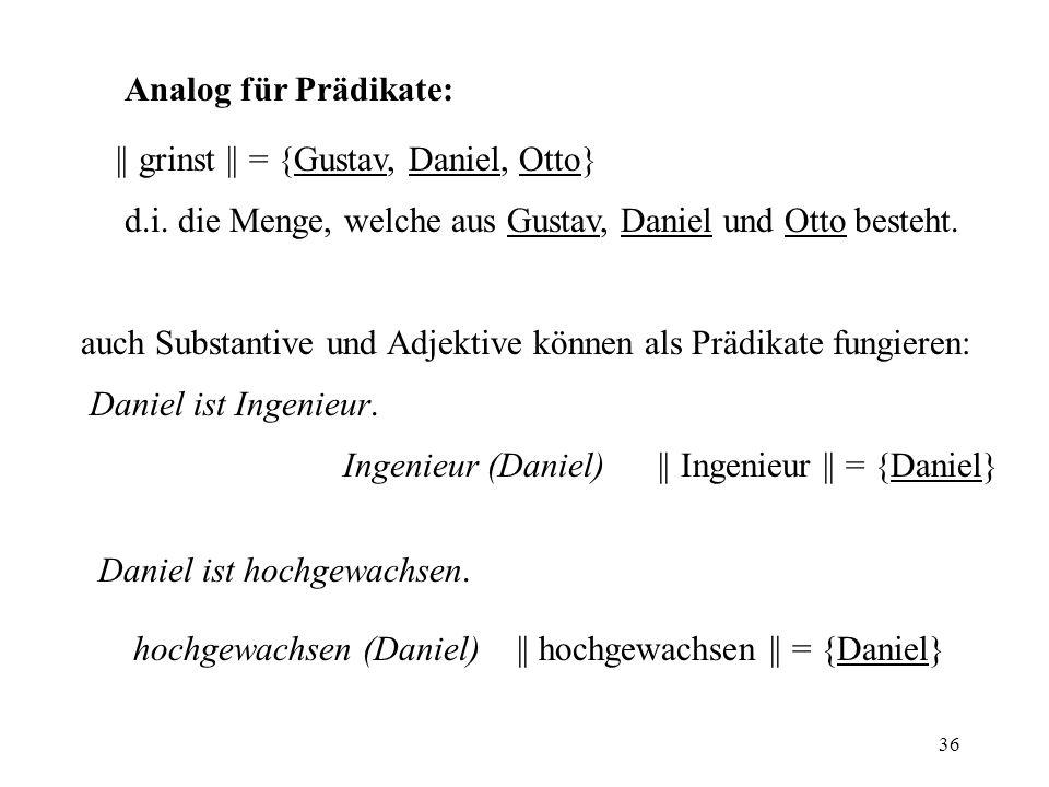36 Analog für Prädikate: || grinst || = {Gustav, Daniel, Otto} d.i. die Menge, welche aus Gustav, Daniel und Otto besteht. auch Substantive und Adjekt