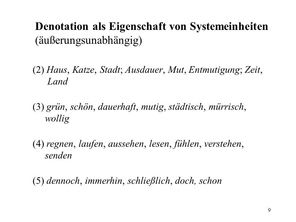 9 Denotation als Eigenschaft von Systemeinheiten (äußerungsunabhängig) (2) Haus, Katze, Stadt; Ausdauer, Mut, Entmutigung; Zeit, Land (4) regnen, lauf